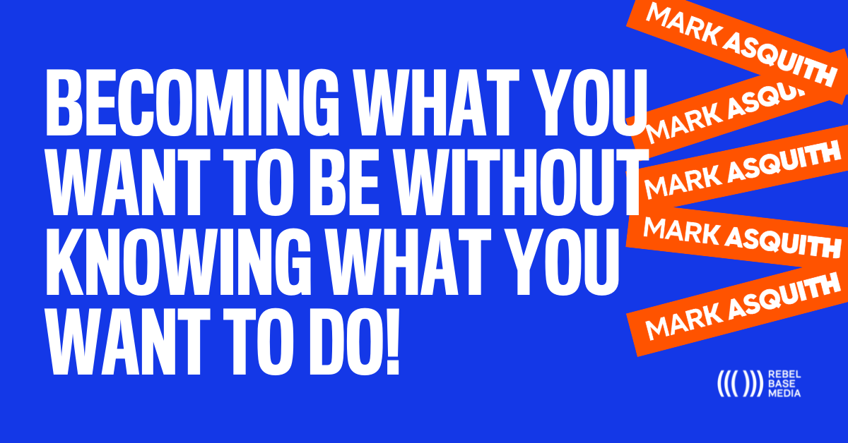 Becoming What You Want to Be Without Knowing What You Want to Do - Mark Asquith - That British Podcast Guy