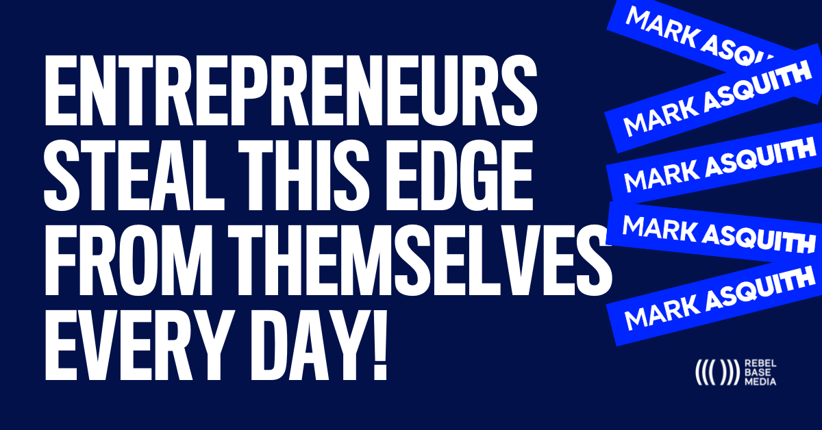 Entrepreneurs Steal This Edge From Themselves Every Day - Mark Asquith - That British Podcast Guy
