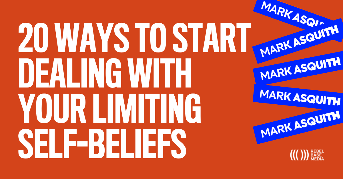 20 Ways to Start Dealing with Your Limited Self-Beliefs - Mark Asquith - That British Podcast Guy