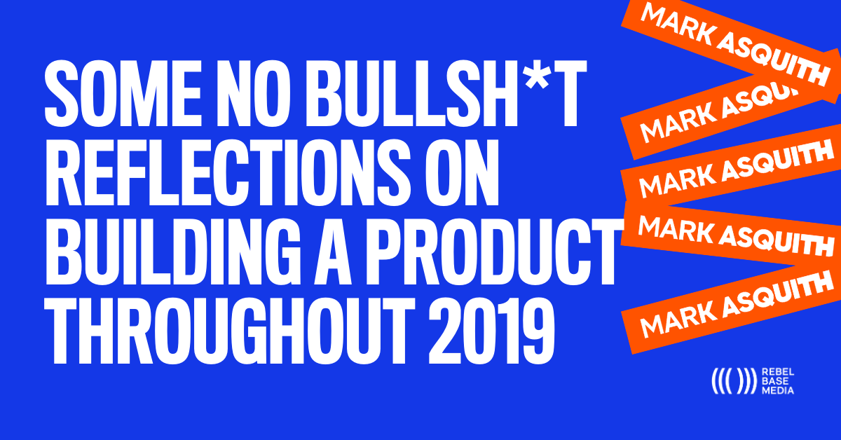 SOME NO BULLSH*T REFLECTIONS ON BUILDING A PRODUCT THROUGHOUT 2019