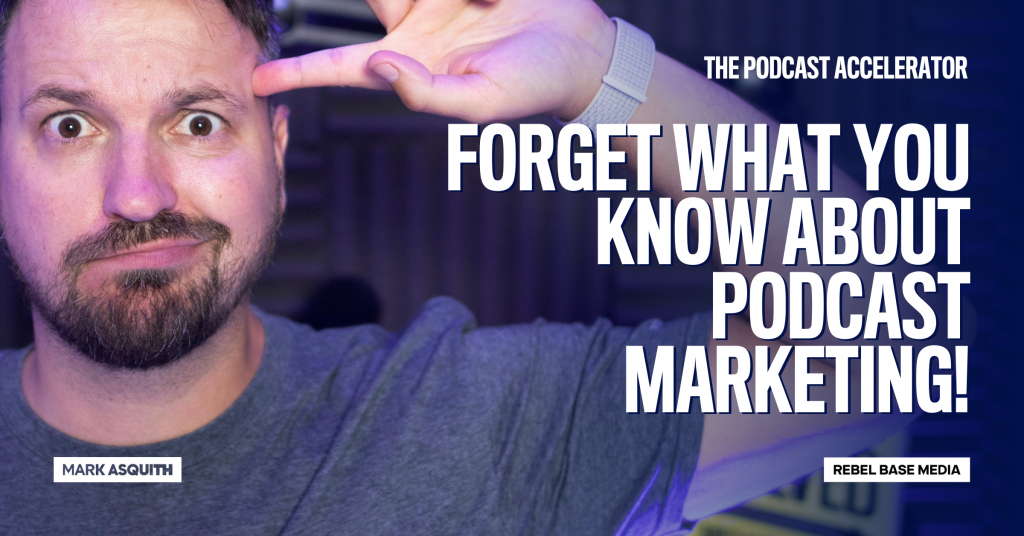 Forget What You Know About Podcast Marketing - Mark Asquith's PA