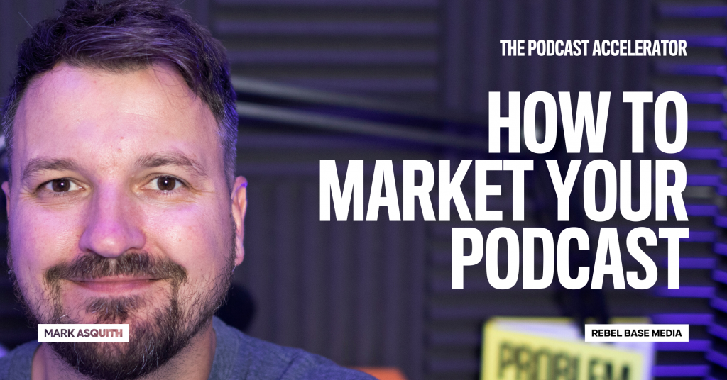 How To Market Your Podcast - Mark Asquith's Podcast Accelerator
