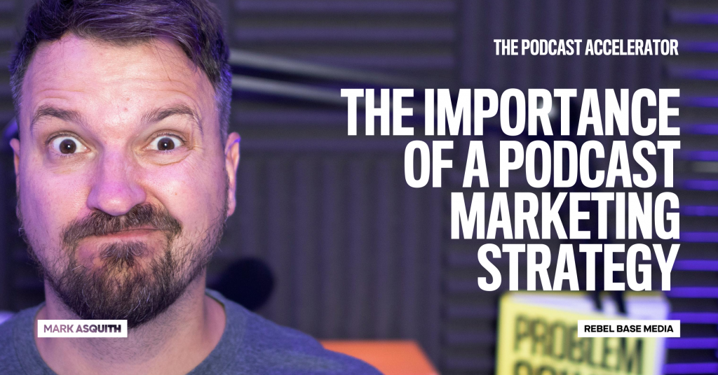 The Importance of a Podcast Marketing Strategy - Mark Asquith's Podcast Accelerator