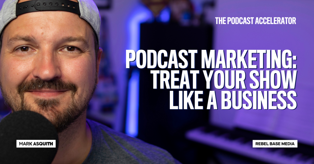 Podcast Marketing: Treat Your Show Like a Business